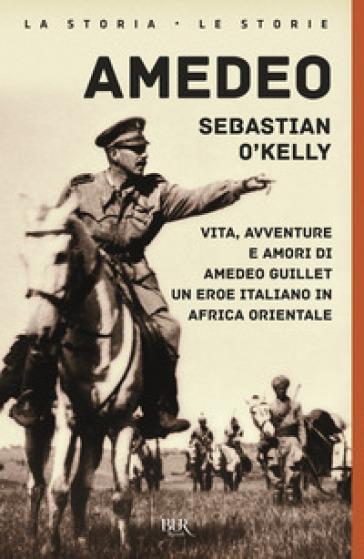 Amedeo. Vita, avventure e amori di Amedeo Guillet. Un eroe italiano in Africa orientale - Sebastian O'Kelly |