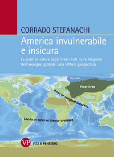 America invulnerabile e insicura. La politica estera degli Stati Uniti nella stagione dell'impegno globale: una lettura geopolitica - Corrado Stefanachi |