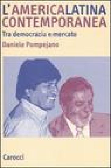 L'America latina contemporanea. Tra democrazia e mercato - Daniele Pompejano |