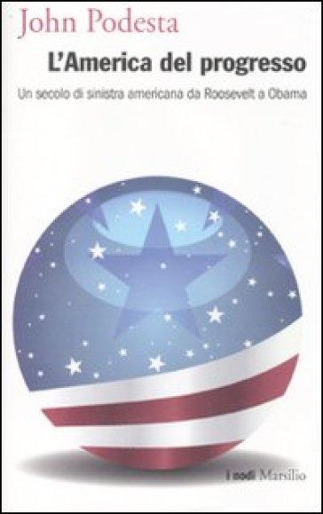 America del progresso. Un secolo di sinistra americana da Roosevelt a Obama (L') - John Podesta | Rochesterscifianimecon.com