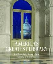America s Greatest Library: An Illustrated History of the Library of Congress