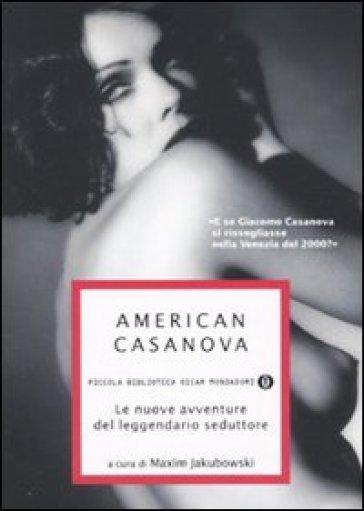 American Casanova. Le nuove avventure del leggendario seduttore - Maxim Jakubowski  