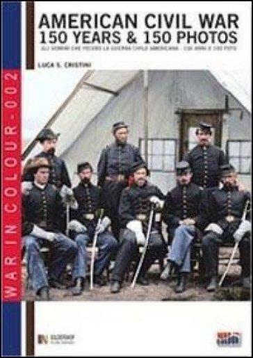 American civil war. 150 years & 150 photos. Ediz. italiana e inglese - Luca | Rochesterscifianimecon.com