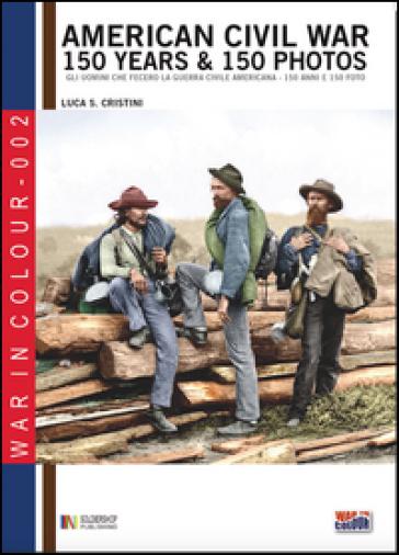 American civil war. 150 years & 150 photos. Ediz. italiana e inglese - Luca S. Cristini |