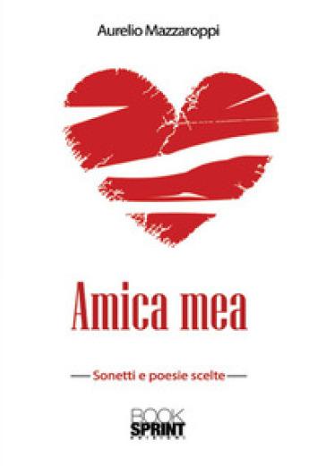 Amica mea. Sonetti e poesie scelte - Aurelio Mazzaroppi  