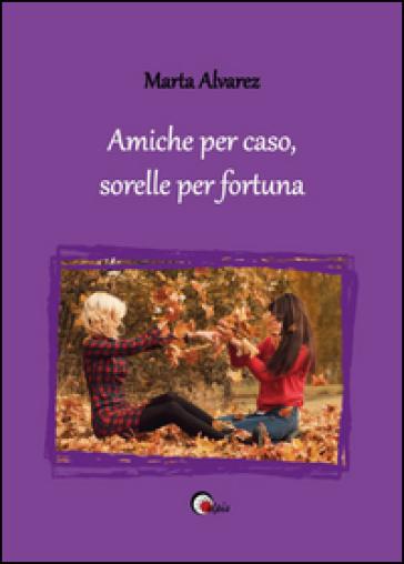 Amiche per caso, sorelle per fortuna - Marta Alvarez  