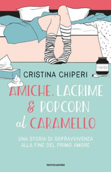 Amiche, lacrime & popcorn al caramello. Una storia di sopravvivenza alla fine del primo amore