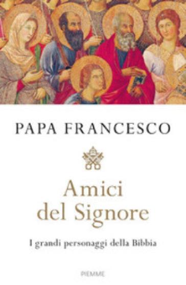 Amici del Signore. I grandi personaggi della Bibbia - Papa Francesco (Jorge Mario Bergoglio) |