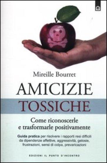 Amicizie tossiche. Come riconoscerle e trasformarle positivamente - Mireille Bourret |