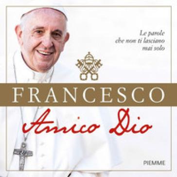Amico Dio. Le parole che non ti lasciano mai solo - Papa Francesco (Jorge Mario Bergoglio)  
