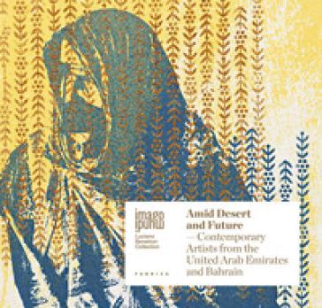 Amid desert and future. Contemporary artists from the United Arab Emirates and Bahrain. Ediz. italiana e inglese