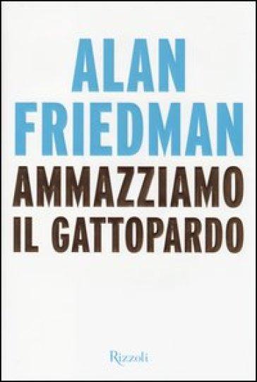 Ammazziamo il gattopardo - Alan Friedman pdf epub