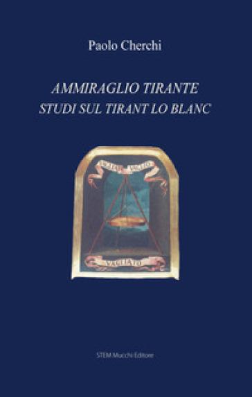 Ammiraglio Tirante. Studi sul «Tirant lo Blanc» - Paolo Cherchi | Rochesterscifianimecon.com
