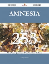 Amnesia 253 Success Secrets - 253 Most Asked Questions On Amnesia - What You Need To Know