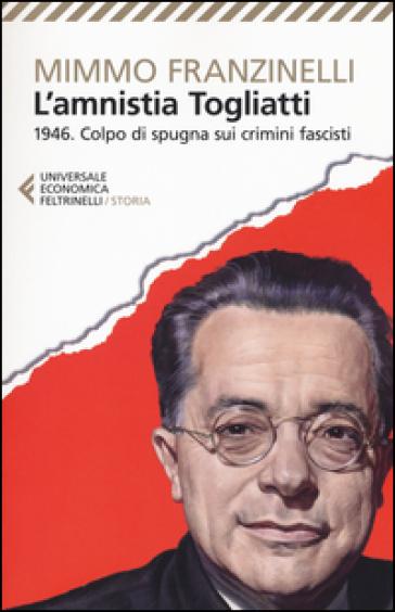 L'Amnistia Togliatti. 1946. Colpo di spugna sui crimini fascisti - Mimmo Franzinelli |