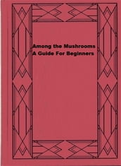 Among the Mushrooms: A Guide For Beginners
