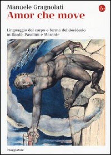 Amor che move. Linguaggio del corpo e forma del desiderio in Dante, Pasolini e Morante - Manuele Gragnolati  