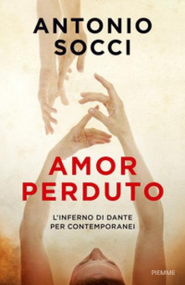 Amor perduto. L'Inferno di Dante per i contemporanei - Antonio Socci |