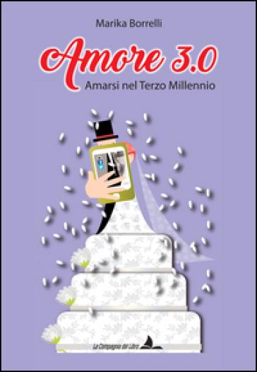 Amore 3.0. Amarsi nel terzo millennio - Marika Borrelli  
