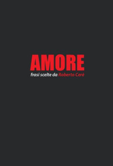 Amore. Frasi scelte da Roberto Cerè - R. Cerè | Thecosgala.com