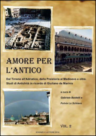 Amore per l'antico. Dal Tirreno all'Adriatico, dalla Preistoria al Medioevo e oltre. Studi di antichità in ricordo di Giuliano de Marinis - G. Baldelli |