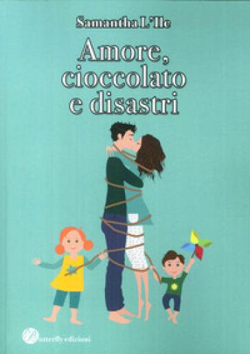 Amore, cioccolato e disastri - Samantha L'ile |