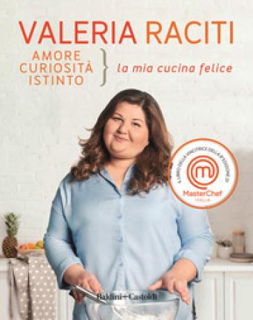 Amore curiosità istinto. La mia cucina felice - Valeria Raciti pdf epub