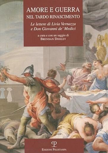Amore e guerra nel tardo Rinascimento. Le lettere di Livia Vernazza e don Giovanni De' Medici - B. Dooley | Kritjur.org