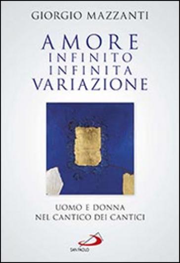 Amore infinito, infinita variazione. Uomo e donna nel Cantico dei Cantici. Una lettura - Giorgio Mazzanti | Rochesterscifianimecon.com