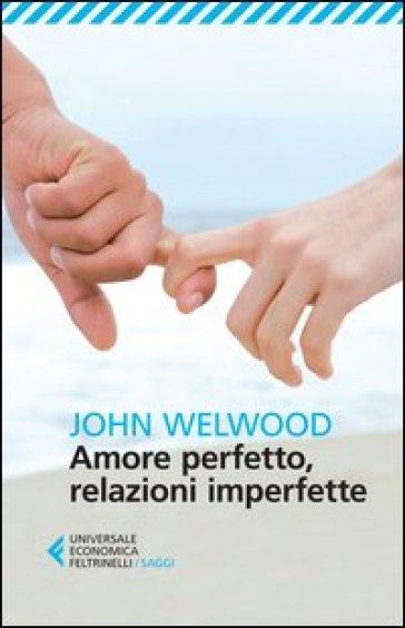 Amore perfetto, relazioni imperfette. Curare la ferita del cuore - John Welwood   Rochesterscifianimecon.com