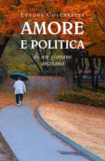 Amore e politica di un giovane anziano - Ettore Coscarella |
