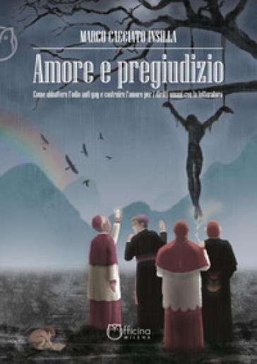 Amore e pregiudizio. Come abbattere l'odio anti-gay e costruire l'amore per i diritti umani con la letteratura - Marco Cacciato Insilla |