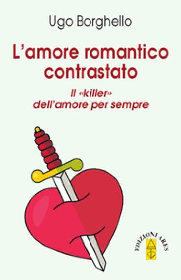 Amore romantico contrastato. Il «killer» dell'amore per sempre - Ugo Borghello | Jonathanterrington.com