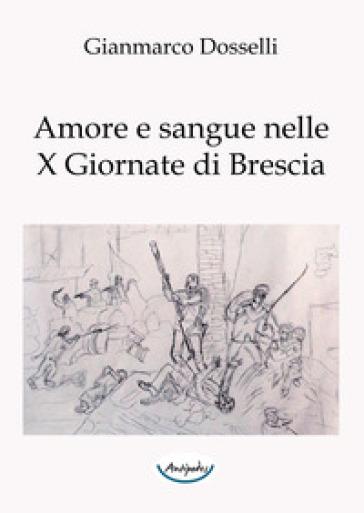 Amore e sangue nelle X Giornate di Brescia - Gianmarco Dosselli   Ericsfund.org