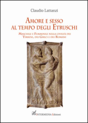 Amore e sesso al tempo degli Etruschi. Maschile e Femminile nella civiltà dei Tirreni, dei Greci e dei Romani - Claudio Lattanzi | Kritjur.org