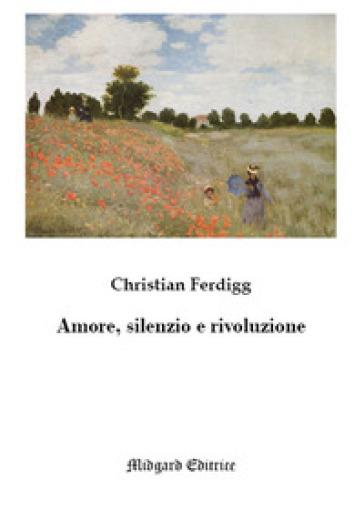 Amore, silenzio e rivoluzione - Christian Ferdigg  