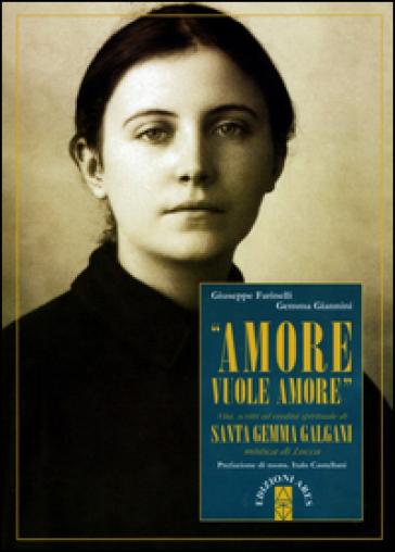 «Amore vuole amore». Vita, scitti ed eredità spirituale di santa Gemma Galgani, mistica di Lucca - Giuseppe Farinelli |
