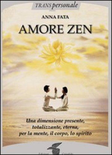 Amore zen. Una dimensione presente, totalizzante, eterna, per la mente, il corpo, lo spirito - Anna Fata  
