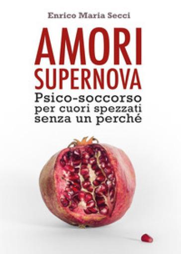 Amori Supernova. Psico-soccorso per cuori spezzati senza un perché - Enrico Maria Secci | Rochesterscifianimecon.com