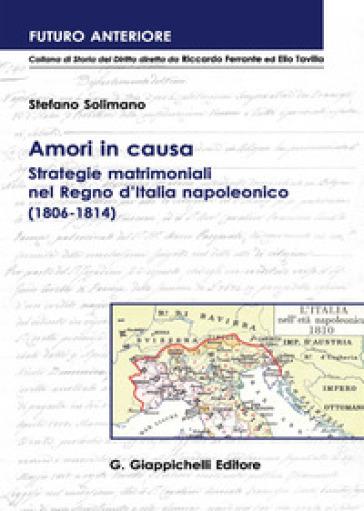 Amori in causa. Strategie matrimoniali nel Regno d'Italia napoleonico (1806-1814) - Stefano Solimano |