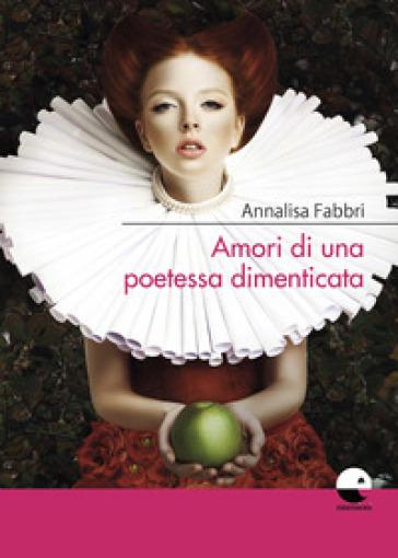 Amori di una poetessa dimenticata - Annalisa Fabbri |