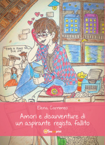 Amori e disavventure di un aspirante regista fallito - Elena Carnimeo |
