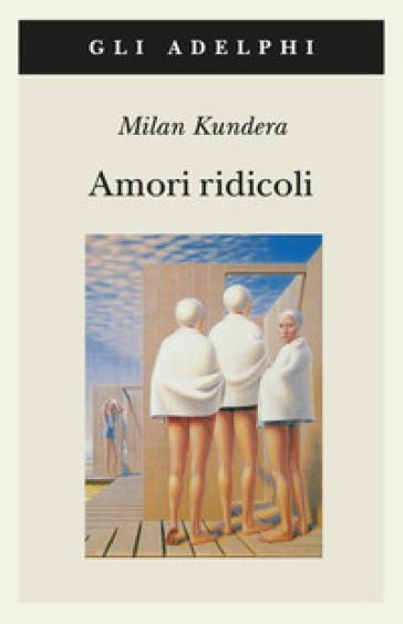 Amori ridicoli - Milan Kundera |