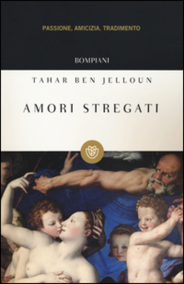 Amori stregati. Passione, amicizia, tradimento - Tahar Ben Jelloun  
