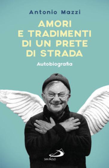 Amori e tradimenti di un prete di strada - Antonio Mazzi |