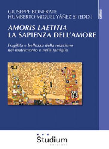 Amoris laetitia, la sapienza dell'amore. Fragilità e bellezza della relazione nel matrimonio e nella famiglia - Giuseppe Bonfrate |