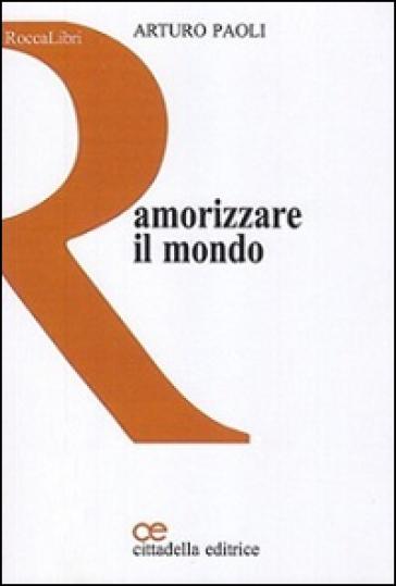 Amorizzare il mondo - Arturo Paoli  