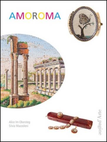 Amoroma. Una raccolta di gioielli in micromosaico - Silvia Mazzoleni  