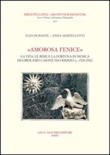 «Amorosa fenice». La vita, le rime e la fortuna in musica di Girolamo Casone da Oderzo (c. 1528-1592) - Elio Durante |