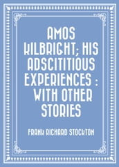 Amos Kilbright; His Adscititious Experiences : With Other Stories